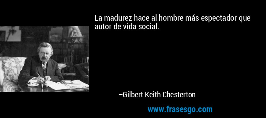 La madurez hace al hombre más espectador que autor de vida social. – Gilbert Keith Chesterton