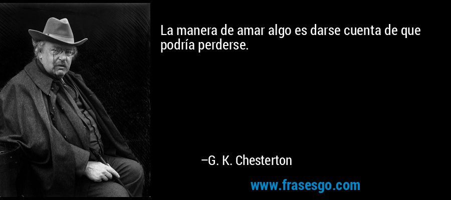 La manera de amar algo es darse cuenta de que podría perderse. – G. K. Chesterton