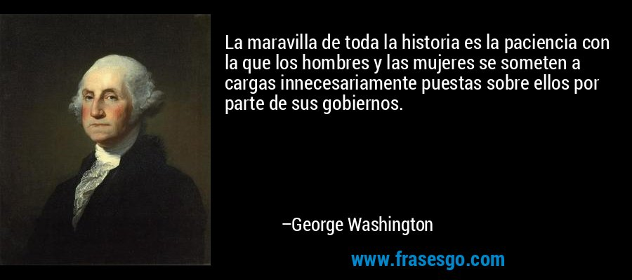 La maravilla de toda la historia es la paciencia con la que los hombres y las mujeres se someten a cargas innecesariamente puestas sobre ellos por parte de sus gobiernos. – George Washington
