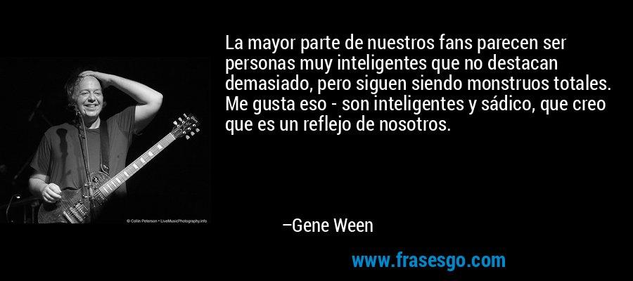 La mayor parte de nuestros fans parecen ser personas muy inteligentes que no destacan demasiado, pero siguen siendo monstruos totales. Me gusta eso - son inteligentes y sádico, que creo que es un reflejo de nosotros. – Gene Ween