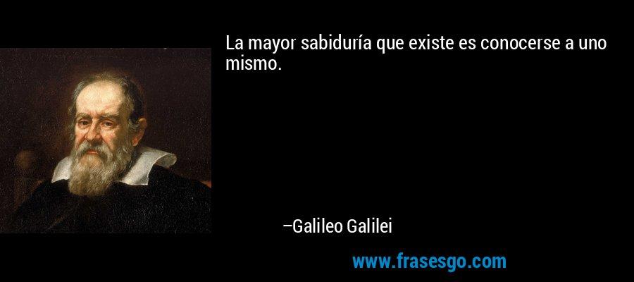 La mayor sabiduría que existe es conocerse a uno mismo. – Galileo Galilei