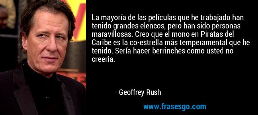 La mayoría de las películas que he trabajado han tenido grandes elencos, pero han sido personas maravillosas. Creo que el mono en Piratas del Caribe es la co-estrella más temperamental que he tenido. Sería hacer berrinches como usted no creería. – Geoffrey Rush
