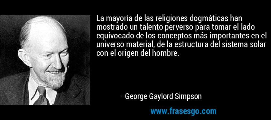 La mayoría de las religiones dogmáticas han mostrado un talento perverso para tomar el lado equivocado de los conceptos más importantes en el universo material, de la estructura del sistema solar con el origen del hombre. – George Gaylord Simpson