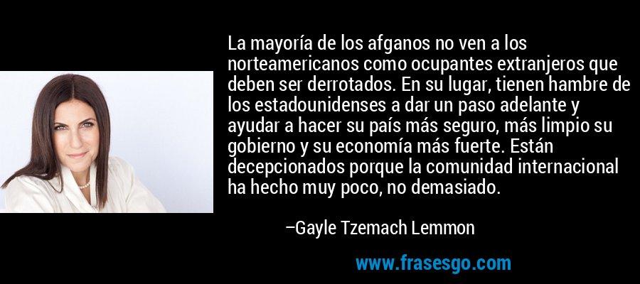 La mayoría de los afganos no ven a los norteamericanos como ocupantes extranjeros que deben ser derrotados. En su lugar, tienen hambre de los estadounidenses a dar un paso adelante y ayudar a hacer su país más seguro, más limpio su gobierno y su economía más fuerte. Están decepcionados porque la comunidad internacional ha hecho muy poco, no demasiado. – Gayle Tzemach Lemmon