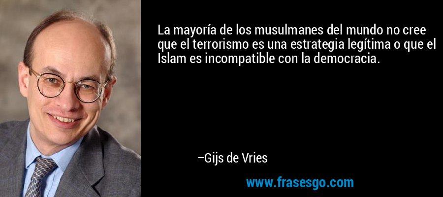 La mayoría de los musulmanes del mundo no cree que el terrorismo es una estrategia legítima o que el Islam es incompatible con la democracia. – Gijs de Vries
