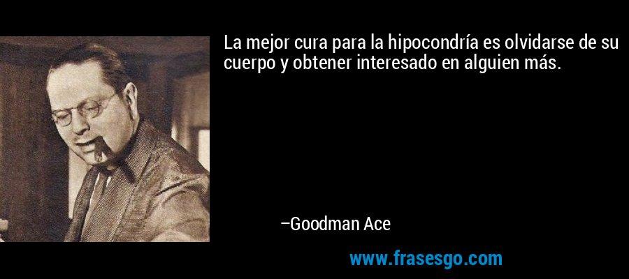 La mejor cura para la hipocondría es olvidarse de su cuerpo y obtener interesado en alguien más. – Goodman Ace
