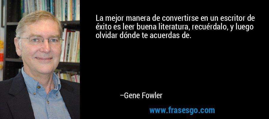 La mejor manera de convertirse en un escritor de éxito es leer buena literatura, recuérdalo, y luego olvidar dónde te acuerdas de. – Gene Fowler