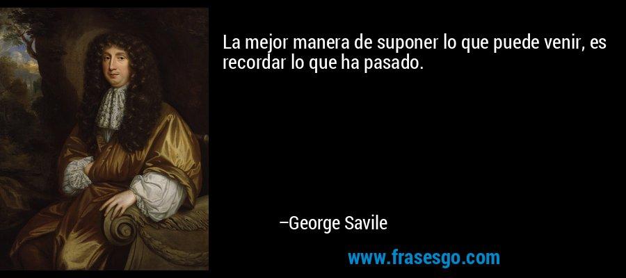 La mejor manera de suponer lo que puede venir, es recordar lo que ha pasado. – George Savile