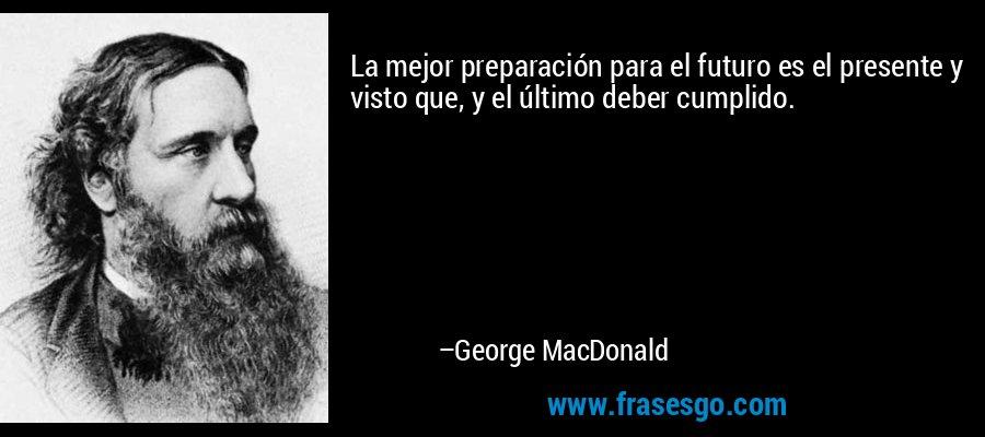 La mejor preparación para el futuro es el presente y visto que, y el último deber cumplido. – George MacDonald