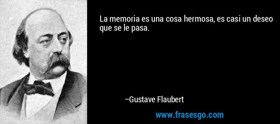 La memoria es una cosa hermosa, es casi un deseo que se le pasa. – Gustave Flaubert