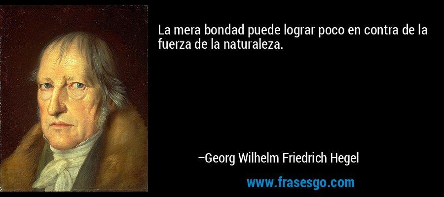 La mera bondad puede lograr poco en contra de la fuerza de la naturaleza. – Georg Wilhelm Friedrich Hegel