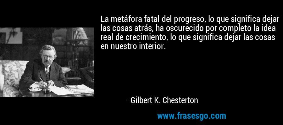 La metáfora fatal del progreso, lo que significa dejar las cosas atrás, ha oscurecido por completo la idea real de crecimiento, lo que significa dejar las cosas en nuestro interior. – Gilbert K. Chesterton