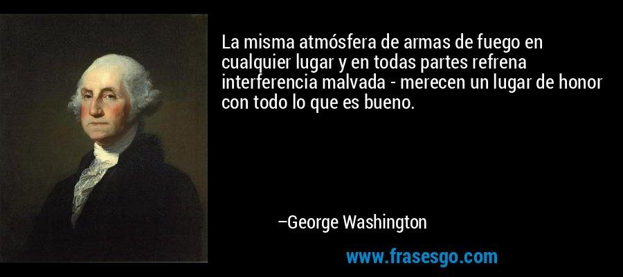 La misma atmósfera de armas de fuego en cualquier lugar y en todas partes refrena interferencia malvada - merecen un lugar de honor con todo lo que es bueno. – George Washington