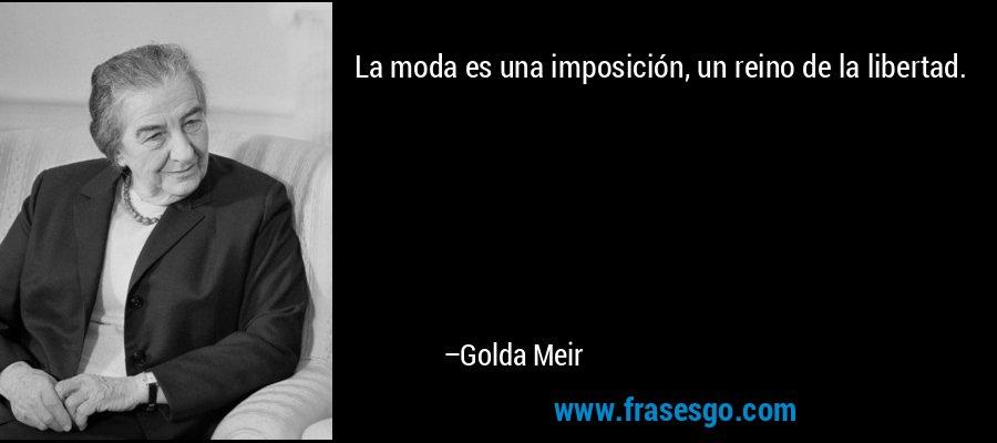 La moda es una imposición, un reino de la libertad. – Golda Meir