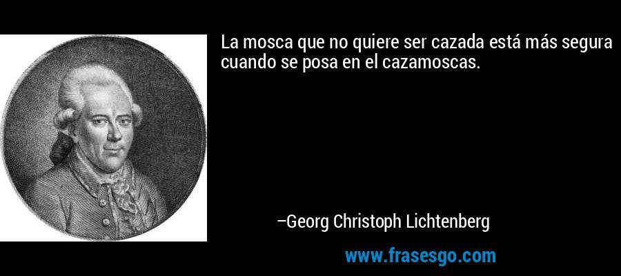 La mosca que no quiere ser cazada está más segura cuando se posa en el cazamoscas. – Georg Christoph Lichtenberg