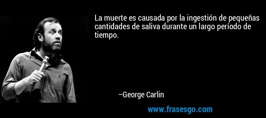 La muerte es causada por la ingestión de pequeñas cantidades de saliva durante un largo período de tiempo. – George Carlin
