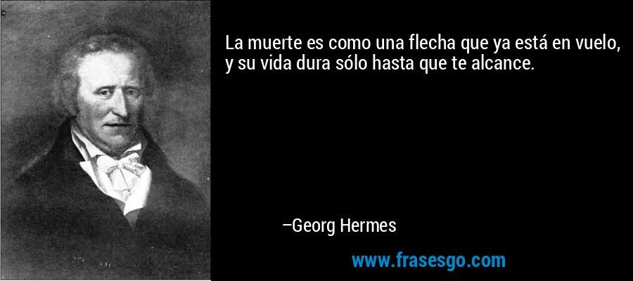 La muerte es como una flecha que ya está en vuelo, y su vida dura sólo hasta que te alcance. – Georg Hermes