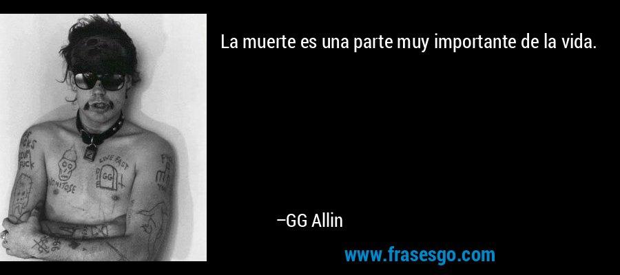 La muerte es una parte muy importante de la vida. – GG Allin