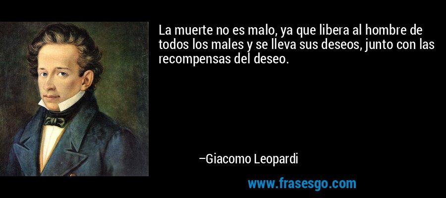 La muerte no es malo, ya que libera al hombre de todos los males y se lleva sus deseos, junto con las recompensas del deseo. – Giacomo Leopardi