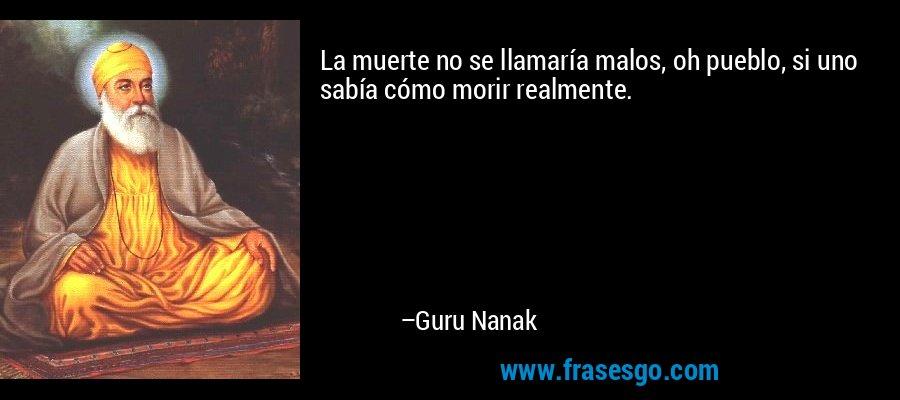 La muerte no se llamaría malos, oh pueblo, si uno sabía cómo morir realmente. – Guru Nanak