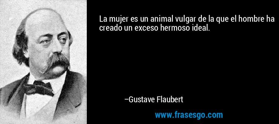 La mujer es un animal vulgar de la que el hombre ha creado un exceso hermoso ideal. – Gustave Flaubert