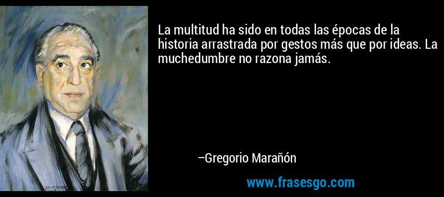 La multitud ha sido en todas las épocas de la historia arrastrada por gestos más que por ideas. La muchedumbre no razona jamás. – Gregorio Marañón