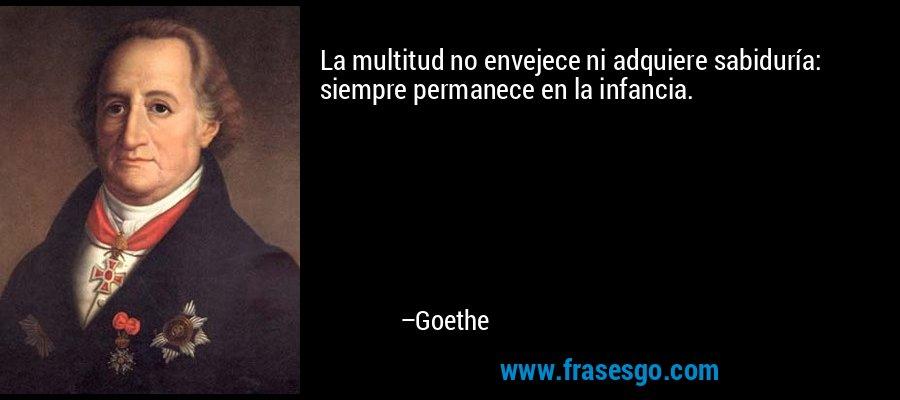 La multitud no envejece ni adquiere sabiduría: siempre permanece en la infancia. – Goethe
