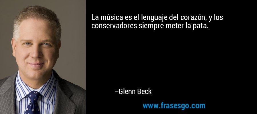 La música es el lenguaje del corazón, y los conservadores siempre meter la pata. – Glenn Beck
