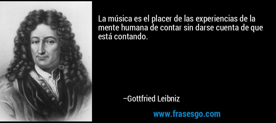 La música es el placer de las experiencias de la mente humana de contar sin darse cuenta de que está contando. – Gottfried Leibniz