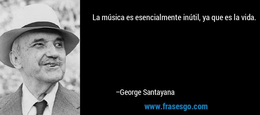 La música es esencialmente inútil, ya que es la vida. – George Santayana