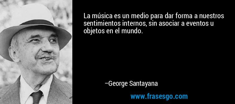 La música es un medio para dar forma a nuestros sentimientos internos, sin asociar a eventos u objetos en el mundo. – George Santayana