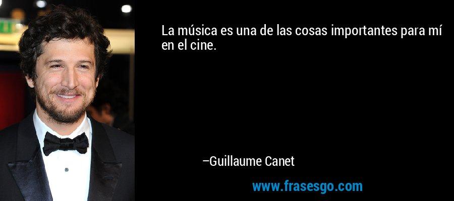 La música es una de las cosas importantes para mí en el cine. – Guillaume Canet