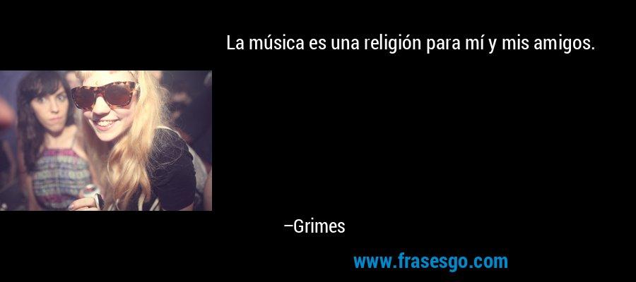 La música es una religión para mí y mis amigos. – Grimes