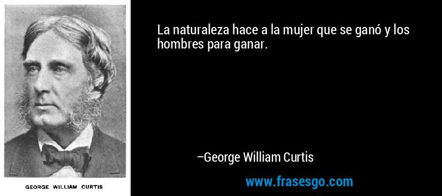 La naturaleza hace a la mujer que se ganó y los hombres para ganar. – George William Curtis
