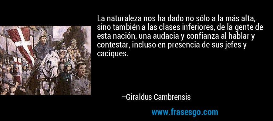 La naturaleza nos ha dado no sólo a la más alta, sino también a las clases inferiores, de la gente de esta nación, una audacia y confianza al hablar y contestar, incluso en presencia de sus jefes y caciques. – Giraldus Cambrensis