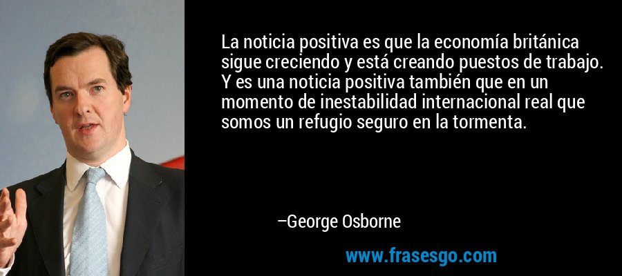La noticia positiva es que la economía británica sigue creciendo y está creando puestos de trabajo. Y es una noticia positiva también que en un momento de inestabilidad internacional real que somos un refugio seguro en la tormenta. – George Osborne