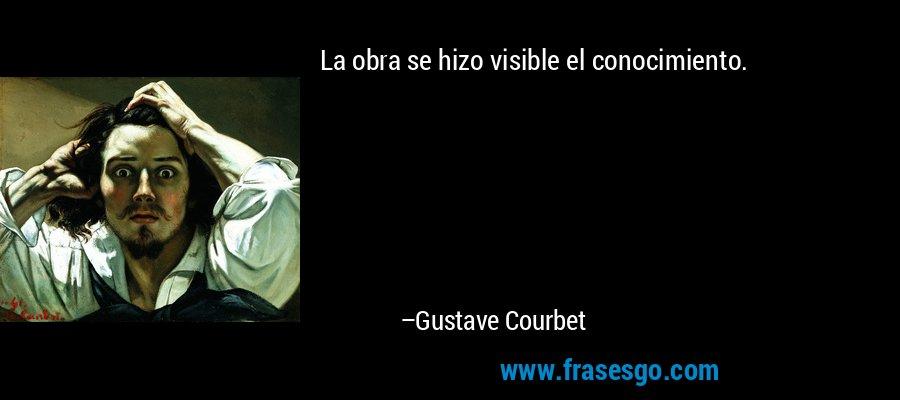 La obra se hizo visible el conocimiento. – Gustave Courbet