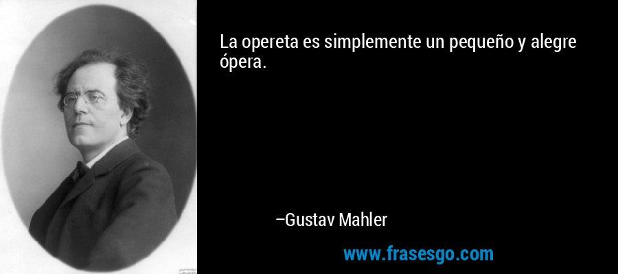 La opereta es simplemente un pequeño y alegre ópera. – Gustav Mahler