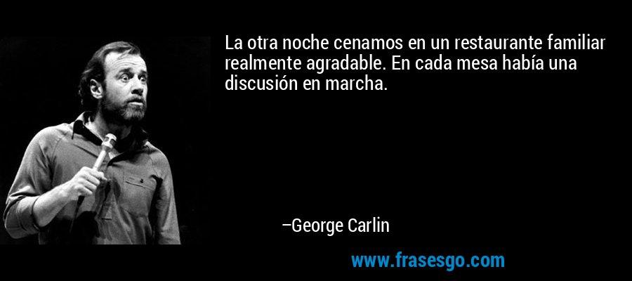 La otra noche cenamos en un restaurante familiar realmente agradable. En cada mesa había una discusión en marcha. – George Carlin