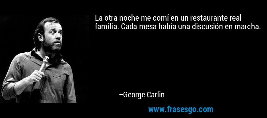 La otra noche me comí en un restaurante real familia. Cada mesa había una discusión en marcha. – George Carlin