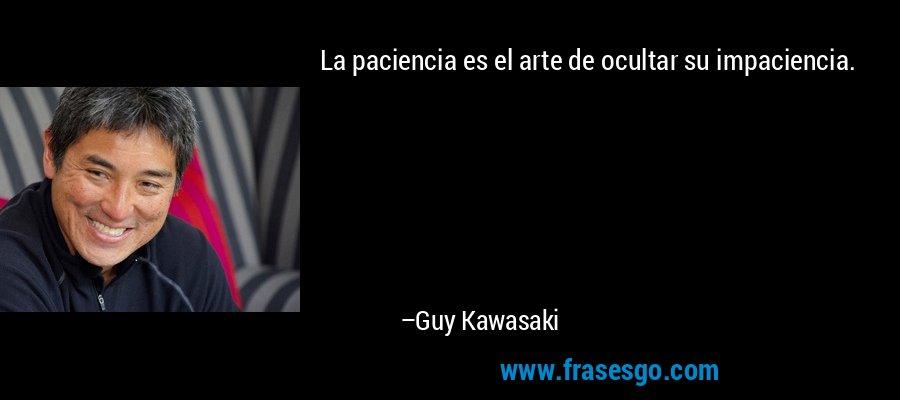 La paciencia es el arte de ocultar su impaciencia. – Guy Kawasaki