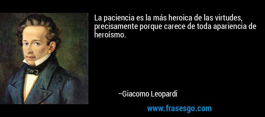 La paciencia es la más heroica de las virtudes, precisamente porque carece de toda apariencia de heroísmo. – Giacomo Leopardi