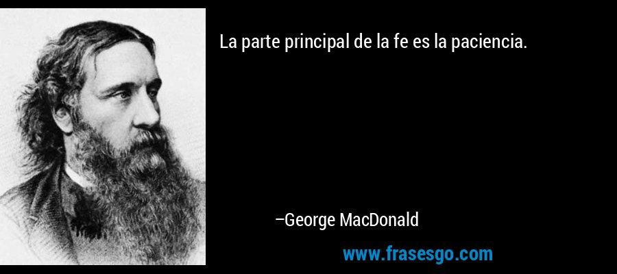 La parte principal de la fe es la paciencia. – George MacDonald