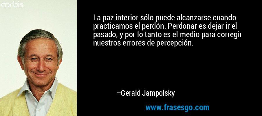 La paz interior sólo puede alcanzarse cuando practicamos el perdón. Perdonar es dejar ir el pasado, y por lo tanto es el medio para corregir nuestros errores de percepción. – Gerald Jampolsky