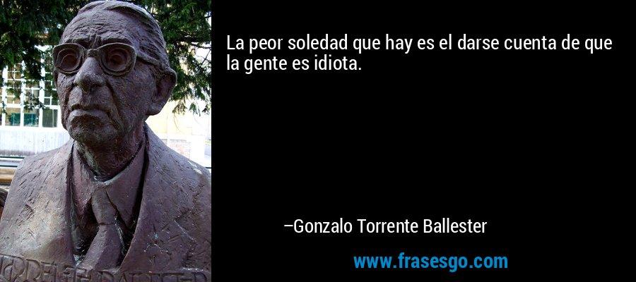 La peor soledad que hay es el darse cuenta de que la gente es idiota. – Gonzalo Torrente Ballester