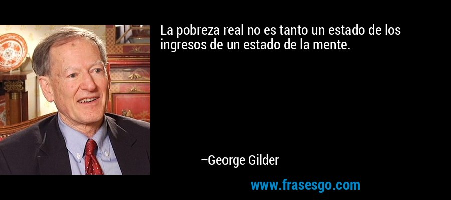 La pobreza real no es tanto un estado de los ingresos de un estado de la mente. – George Gilder