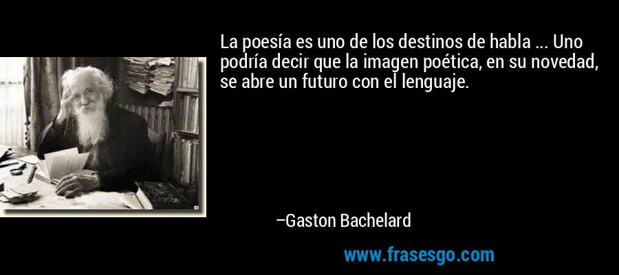 La poesía es uno de los destinos de habla ... Uno podría decir que la imagen poética, en su novedad, se abre un futuro con el lenguaje. – Gaston Bachelard