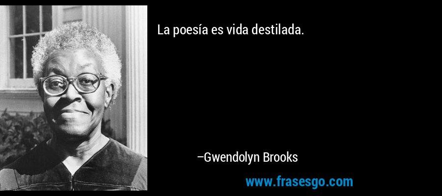 La poesía es vida destilada. – Gwendolyn Brooks