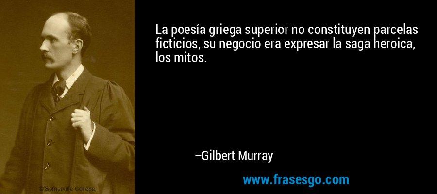 La poesía griega superior no constituyen parcelas ficticios, su negocio era expresar la saga heroica, los mitos. – Gilbert Murray