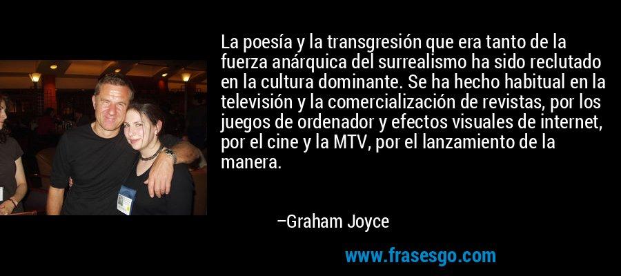 La poesía y la transgresión que era tanto de la fuerza anárquica del surrealismo ha sido reclutado en la cultura dominante. Se ha hecho habitual en la televisión y la comercialización de revistas, por los juegos de ordenador y efectos visuales de internet, por el cine y la MTV, por el lanzamiento de la manera. – Graham Joyce